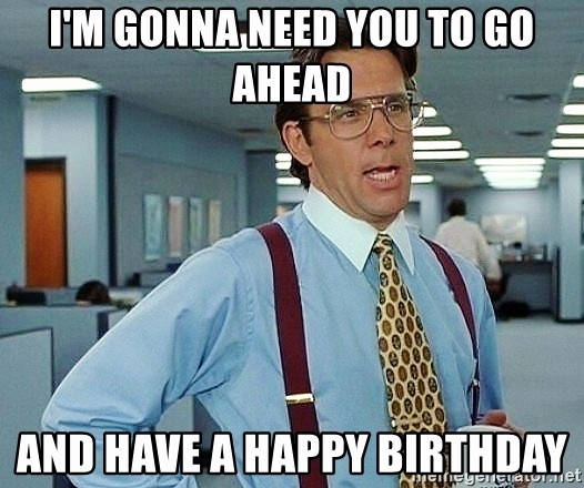Happy Birthday From the Office Unique I M Gonna Need You to Go Ahead and Have A Happy Birthday